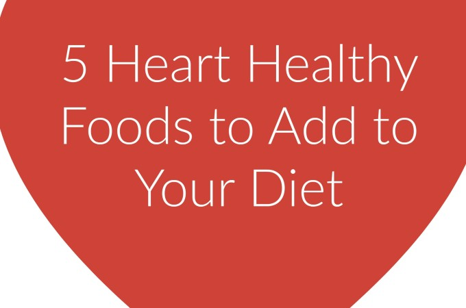 5 Heart Healthy Foods to Add to Your Diet